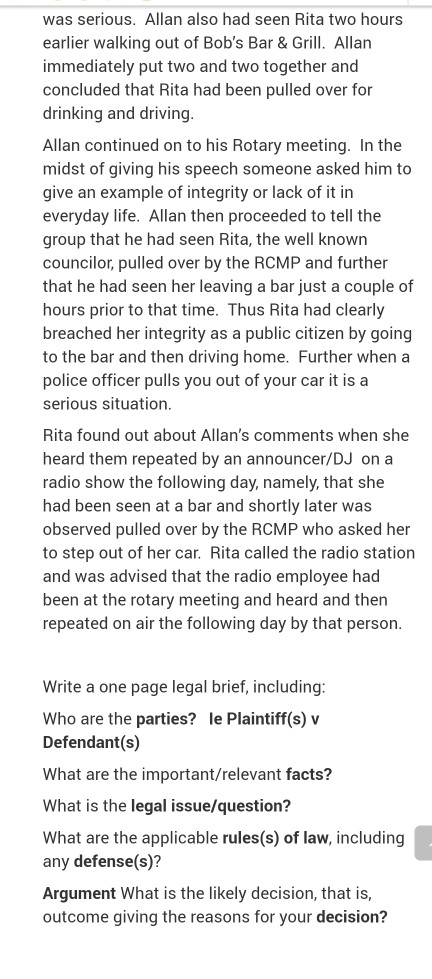 was serious. Allan also had seen Rita two hours earlier walking out of Bobs Bar &Grill. Allan immediately put two and two together and concluded that Rita had been pulled over for drinking and driving Allan continued on to his Rotary meeting. In the midst of giving his speech someone asked him to give an example of integrity or lack of it in everyday life. Allan then proceeded to tell the group that he had seen Rita, the well known councilor, pulled over by the RCMP and further that he had seen her leaving a bar just a couple of hours prior to that time. Thus Rita had clearly breached her integrity as a public citizen by going to the bar and then driving home. Further when a police officer pulls you out of your car it is a serious situation Rita found out about Allans comments when she heard them repeated by an announcer/DJ on a radio show the following day, namely, that she had been seen at a bar and shortly later was observed pulled over by the RCMP who asked her to step out of her car. Rita called the radio station and was advised that the radio employee had been at the rotary meeting and heard and then repeated on air the following day by that person Write a one page legal brief, including Who are the parties? le Plaintiff(s) v Defendant(s) What are the important/relevant facts? What is the legal issue/question? What are the applicable rules(s) of law, including any defense(s)? Argument What is the likely decision, that is outcome giving the reasons for your decision?