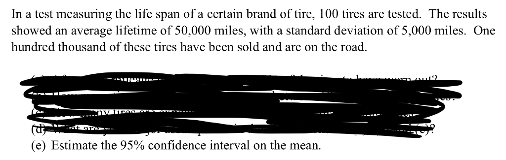 In a test measuring the life span of a certain brand of tire, 100 tires are tested. The results showed an average lifetime of 50,000 miles, with a standard deviation of 5,000 miles. One hundred thousand of these tires have been sold and are on the road. (e) Estimate the 95% confidence interval on the mean.