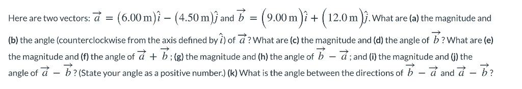 Here are two vectors: a = (6.00 m)^-(4.50 m)) and b = ( 9.00 m )it ( 12.0 m ). what are (a) the magnitude and (b) the angle (counterclockwise from the axis defined by i) of a? What are (c) the magnitude and (d) the angle of b? What are (e) the magnitude and (f) the angle of + b ; (g) the magnitude and (h) the angle of b-d ; and (i) the magnitude and (j) the angle of a - b?(State your angle as a positive number)(k) What is the angle between the directions of b-and -