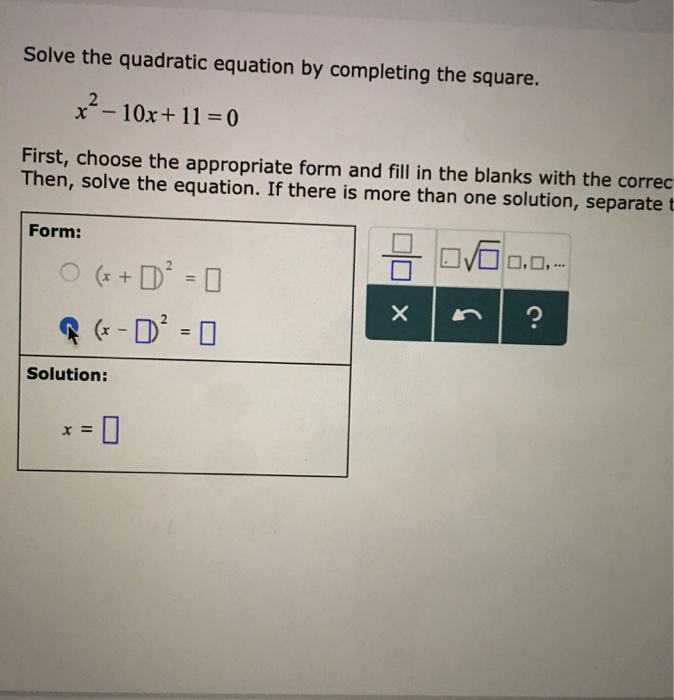 Solve the quadratic equation by completing the square. x -10x + 11 = 0 First, choose the appropriate form and fill in the bla