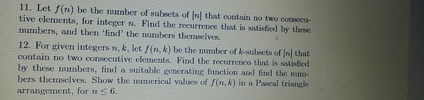 11. Let f(n) be the number of subsets of Inl that contain no two consecu- tive elements, for integer n. Find the recurrence that is satisfied by these numbers, and then find the numbers themselves 12. For given integers n, k, let f(n, k) be the number of k-subsets of [n] that contain no two consecutive elements. Find the recurrenco that is satisfied by these numbers, find a suitable gencrating function and find the num- bers themselves. Show the numerical values of f (n, k) in a Pascal triangle arrangement, for ns6.