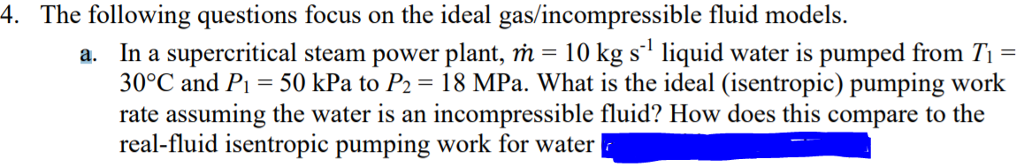 4. The following questions focus on the ideal gas/incompressible fluid models. In a supercritical steam power plant, m = 10 kg si liquid water is pumped from Ti- 30°C and Pi-50 kPa to P2 18 MPa. What is the ideal (isentropic) pumping work rate assuming the water is an incompressible fluid? How does this compare to the real-fluid isentropic pumping work for water a.