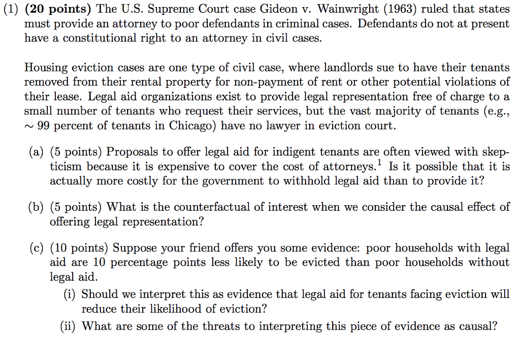 (1) (20 points) The U.S. Supreme Court case Gideon v. Wainwright (1963) ruled that states must provide an attorney to poor defendants in criminal cases. Defendants do not at present have a constitutional right to an attorney in civil cases. Housing eviction cases are one type of civil case, where landlords sue to have their tenants removed from their rental property for non-payment of rent or other potential violations of their lease. Legal aid organizations exist to provide legal representation free of charge to a small number of tenants who request their services, but the vast majority of tenants (e.g., 99 percent of tenants in Chicago) have no lawyer in eviction court (a) (5 points) Proposals to offer legal aid for indigent tenants are often viewed with skep- ticism because it is expensive to cover the cost of attorneys.1 Is it possible that it is actually more costly for the government to withhold legal aid than to provide it? b) (5 points) What is the counterfactual of interest when we consider the causal effect of offering legal representation? (c) (10 points) Suppose your friend offers you some evidence: poor households with legal aid are 10 percentage points less likely to be evicted than poor households without legal aid. (i) Should we interpret this as evidence that legal aid for tenants facing eviction will reduce their likelihood of eviction? (ii) What are some of the threats to interpreting this piece of evidence as causal?
