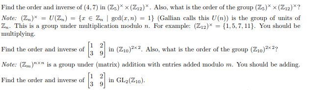 Find the order and inverse of (4,7) in (Zs)* x (Z12)*. Also, what is the order of the group (Zs) x (Z12)? Note: (Zn) = U(Z.) = {z E Zn | gcd(z,n) = 1} (Gallian calls this U(n)) is the group of units of Zn. This is a group under multiplication modulo n. For example: (Z12)1,5,7,11). You should be multiplying. Find the order 3 9 in (Zio)2. Also, what is the order of the group (210)2*2? Note: (Zn)n×n is a group under (matrix) addition with entries added modulo m. You should be adding. Find the order and inverse of n 10 il l-acz.a).