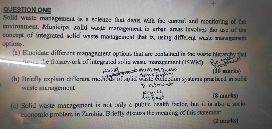 QUESTION ONE Solid waste management is a science that deals with the control and monitoring of the environment. Municipal solid waste management in urban areas involves the use of the concept of integrated solid waste management that is, using different waste management options. (a) Elucidate different management options that are contained in the waste hierarcby tha os the framework of integrated solid waste management (ISWM) AvC (10 marks) (b) Briefly explain different methods of solid waste collection systems practiced in solid waste management (8 marks) (o) Solid waste management is not only a public health factor, but it is also a socio- economic problem in Zambia. Briefly discuss the meaning of this statement (2 marks)