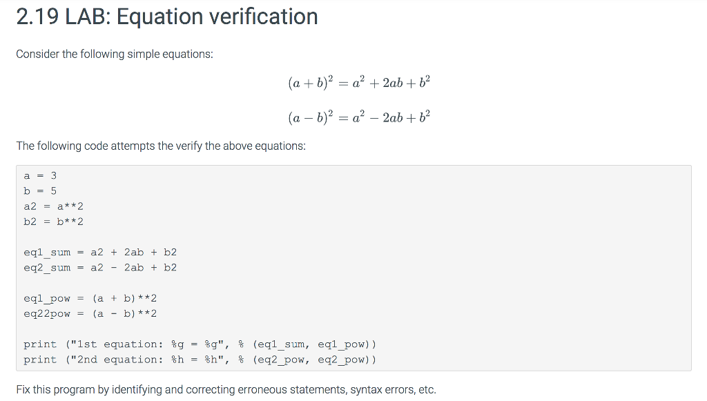 2.19 LAB: Equation verification Consider the following simple equations: The following code attempts the verify the above equations: a3 b- 5 a2-a*2 eql sum- a2 2ab b2 eq2_sum -a2 -2ab + b2 egl_pow-(a + b)*2 print print (Ist equation : (2nd equation: %g %h 80, %h, % % (eq1-sun, (eq2_pow, eq1-pow)) eq2-pow)) - : Fix this program by identifying and correcting erroneous statements, syntax errors, etc.