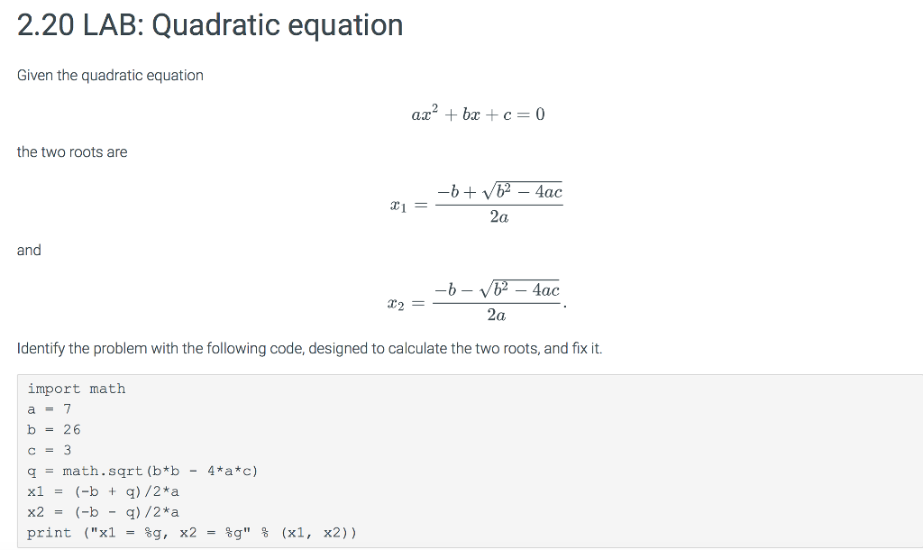 2.20 LAB: Quadratic equation Given the quadratic equation the two roots are - 4ac 2a and 2a Identify the problem with the following code, designed to calculate the two roots, and fix it. import math b - 26 c-3 q-math . sqrt (b*b- 4a*c) x1-(-b + g)/2*a x2 (-b - q)/2*a print (X1-%g, x2-%g % (x1, x2))