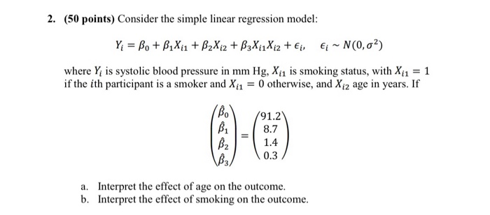 2. (50 points) Consider the simple linear regression model: where Yi s systolic blood pressure in mm Hg, X11 is smoking status, with a = 1 if the ith participant is a smoker and Xi -0 otherwise, and Xi2 age in years. If Mo/91.2 8.7 0.3 3/ Interpret the effect of age on the outcome. Interpret the effect of smoking on the outcome. a. b.