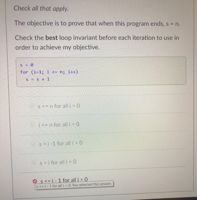 Check all that apply. The objective is to prove that when this program ends, s n. Check the best loop invariant before each iteration to use in order to achieve my objective. s=0 i++) (i=1; s=s+1 for i <= n; s < n for all i > O i n for all i 0 s= i-1 for all i > 0 s>ifor all i > 0 s <= i-l for all i > 0, You selected this answer