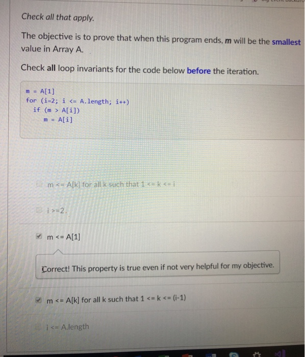 Check all that apply. The objective is to prove that when this program ends, m will be the smallest value in Array A. Check all loop invariants for the code below before the iteration. for (1-2; İ仁A.length; ǐ++) if (m> A[i]) m = A[i] m <- Alkl for all k such that 1 < ki Correct! This property is true even if not very helpful for my objective. in m <= A[k] for all k such that 1 <-k <= (i-1) <= Alength
