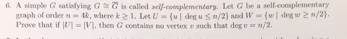 6, A simple G satisfying G g!でis called self-complementary. Let G be a self-complementary graph of order n = 4k, where k > 1. Let U = { deg n/2) and W = {w | degu2 n/2). Prove that if Ul = 11, then G contains no vertex u such that deg-n/2.