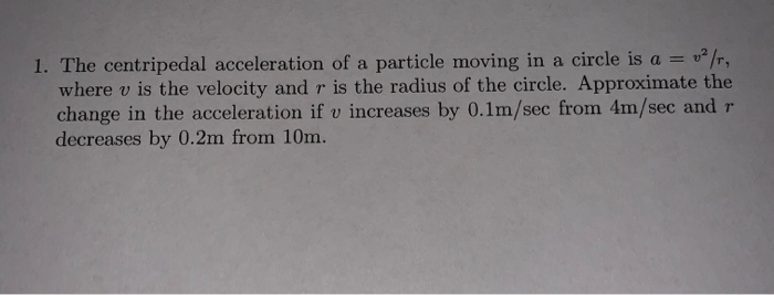 I. The centripedal acceleration of a particle moving in a circle is a-: u%, where v is the velocity and r is the radius of the circle. Approximate the change in the acceleration if v increases by 0.1m/sec from 4m/sec and r decreases by 0.2m from 10m.