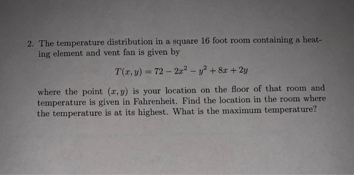 2. The temperature distribution in a square 16 foot room containing a heat- ing element and vent fan is given by T(x, y) = 72-2x2-y2 + 8x + 2y where the point (x, y) is your location on the floor of that room and temperature is given in Fahrenheit. Find the location in the room where the temperature is at its highest. What is the maximum temperature?