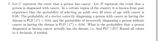 7. Let C represent the event that a person has cancer. Let D represent the event that a person is diagnosed with cancer. In a certain region of the country it is known from pasit experience that the probability of selecting an adult over 40 years of age with cancer is 0.08. The probability of a doctor correctly diagnosing a person with cancer as having the disease is P(D C) 0.84, and the probability of incorrectly diagnosing a person without cancer as having the disease is P(D C)0.04. What is the probability that a person diagnosed as having cancer actually has the disease, i.e. find P(C | D)? Round all values to 4 decimals, if needed
