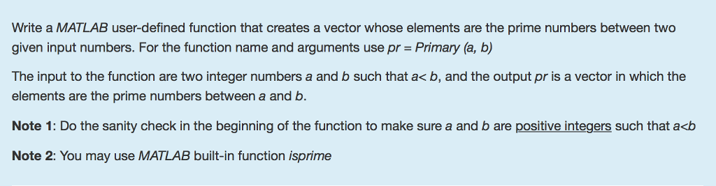 Write a MATLAB user-defined function that creates a vector whose elements are the prime numbers between two given input numbers. For the function name and arguments use pr Primary (a, b) The input to the function are two integer numbers a and b such that a< b, and the output pr is a vector in which the elements are the prime numbers between a and b Note 1: Do the sanity check in the beginning of the function to make sure a and b are positive integers such that a<b Note 2: You may use MATLAB built-in function isprime