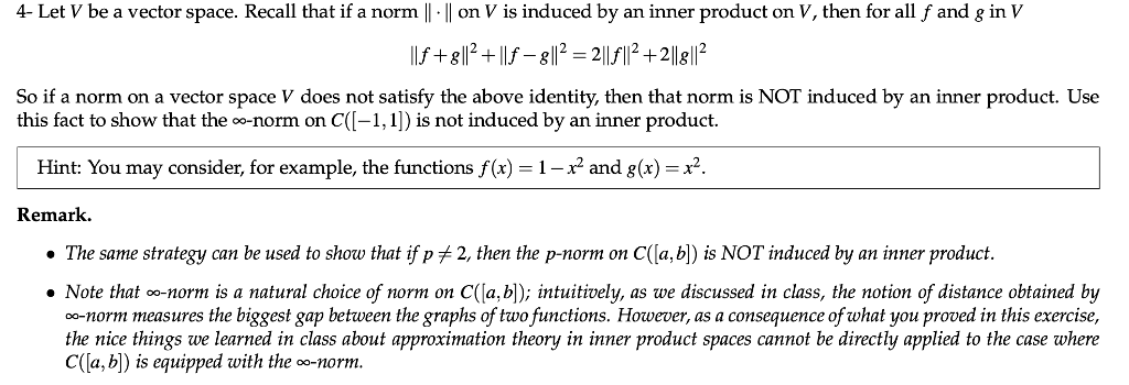 4- Let V be a vector space. Recall that if a norm l ll on V is induced by an inner product on V, then for all f and g in V f-82 211f+2112 So if a norm on a vector space V does not satisfy the above identity, then that norm is NOT induced by an inner product. Use this fact to show that the o-norm on C(l-1,1) is not induced by an inner product. Hint: You may consider, for example, the functions f(x) and g(x)-*2 Remark. The same strategy can be used to show that if pf 2, then the p-norm on C([a, b) is NOT induced by an inner product. . Note that norm is a natural choice o norm on C ļa b , intuitively, as we discussed in class, the notion of distance obtained by o-norm measures the biggest gap between the graphs of two functions. However, as a consequence of what you proved in this exercise, the nice things we learned in class about approximation theory in inner product spaces cannot be directly applied to the case where CỦa, b) is equipped with the oo-norm.