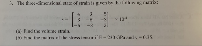 3. The three-dimensional state of strain is given by the following matrix: Li 4 3 -5 3 -6 -3 x 10-4 (a) Find the volume strain (b) Find the matrix of the stress tensor if E 230 GPa and v 0.35.