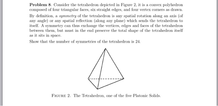 Problem 8. Consider the tetrahedron depicted in Figure 2, it is a convex polyhedron composed of four triangular faces, six straight edges, and four vertex corners as drawn By definition, a symmetry of the tetrahedron is any spatial rotation along an axis (of any angle) or any spatial reflection (along any plane) which sends the tetrahedron to itself. A symmetry can thus exchange the vertices, edges and faces of the tetrahedron between them, but must in the end preserve the total shape of the tetrahedron itself as it sits in space. Show that the number of symmetries of the tetrahedron is 24. FIGURE 2. The Tetrahedron, one of the five Platonic Solids.