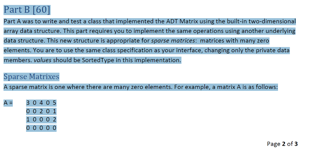 Part B [60] Part A was to write and test a class that implemented the ADT Matrix using the built-in two-dimensional array data structure. This part requires you to implement the same operations using another underlying data structure. This new structure is appropriate for sparse matrices: matrices with many zero elements. You are to use the same class specification as your interface, changing only the private data members. values should be SortedType in this implementation. Sparse Matrixes A sparse matrix is one where there are many zero elements. For example, a matrix A is as follows: A- 3 0405 0 0 2 0 1 1 0 0 0 2 Page 2 of3