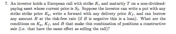7. An investor holds a European call with strike Ke and maturity T on a non-dividend- paying asset whose current price is So. Suppose the investor can write a put with any strike strike price Kp, write a forward with any delivery price Kf, and can borrow any amount B at the risk-free rate if B is negative this is a loan). What are the conditions on Kp, Kf, and B that make this combination of positions a constructive sale (i.e. that have the same effect as selling the call)?