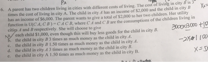 PA 6. A parent has two children living in cities with different costs of living. The cost of living in city B is 3 times the cost of living in city A. The child in city A has an income of $2,000 and the child in city B has an income of $6,000. The parent wants to give a total of $2,000 to her two children. Her utility function is U(CA, CB)-CACB,where C A and C B are the consumptions of the children living in cities A and B respectively. She will choose to give 0096 each child $1,000, eventhough this will buy less goods for the child in city B. b. the child in city B 3 times as much money as the child in city A. c. the child in city B 1.50 times as much money as the child in city A d. the child in city A 3 times as much money as the child in city B. e. the child in city A 1.50 times as much money as the child in city B.