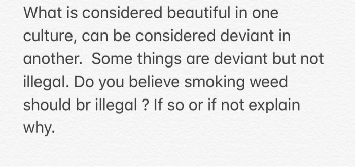 What is considered beautiful in one culture, can be considered deviant in another. Some things are deviant but not illegal. D