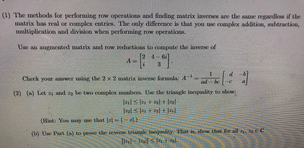 (1) The methods for performing row operations and finding matrix inverses are the same regardless if the matrix has real or complex entrics. The only difference is that you use complex addition, subtraction ultiplication and division whon performing row operations Use an augmented matrix and row roduetions to cormpute the inverse of Cheek your answer aising the 27 matrix nverse formtla t (2) et y and 2 be two coaplex aimbhens, tse tae trnaghi inegtality to sliaw (Hisl. Yon may use hat a by Use Part (a) to prove the reverse triangleinequality:l That is show that for all e22 ec