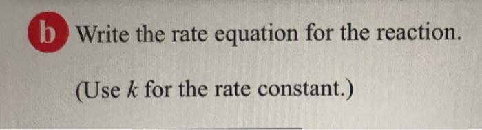 Write the rate equation for the reaction. Use k for the rate constant.)