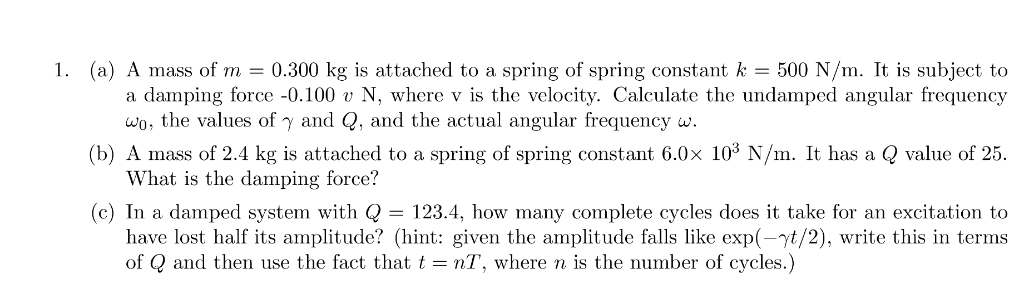 1. (a) A mass of m = 0.300 kg is attached to a spring of spring constant k = 500 N/m. It is subject to a damping force -0.100