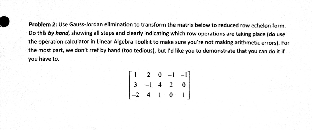 Problem 2: Use Gauss-Jordan elimination to transform the matrix below to reduced row echelon form. Do this by hand, showing all steps and clearly indicating which row operations are taking place (do use the operation calculator in Linear Algebra Toolkit to make sure youre not making arithmetic errors). For the most part, we dont rref by hand (too tedious), but ld like you to demonstrate that you can do it if you have to. 1 20-1-1 3 -1 4 2 0 -2 40 1