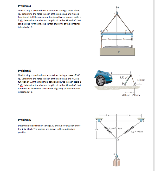 Problem 4 The lift sling is used to hoist a container having a mass of 500 kg. Determine the force in each of the cables AB and AC as a function of 8. If the maximum tension allowed in each cable is 5 kN, determine the shortest lengths of cables AB and AC that can be used for the lift. The center of gravity of the container is located at G Problem5 The lift sling is used to hoist a container having a mass of 500 kg. Determine the force in each of the cables AB and AC as a function of 8. If the maximum tension allowed in each cable is 5 kN, determine the shortest lengths of cables AB and AC that can be used for the lift. The center of gravity of the container is located at G 3.50 kN 450 mm 400 mm 250 mm Problem 6 Determine the stretch in springs AC and AB for equilibrium of the 2-kg block. The springs are shown in the equilibrium position AC 20 N/m RAB30 N/m