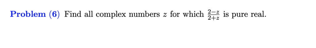 Problem (6) Find all complex numbers z for which is pure real. 2+z