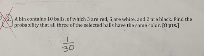 2A bin contains 10 balls, of which 3 are red, 5 are white, and 2 are black. Find the probability that all three of the selected balls have the same color. [8 pts.] 30