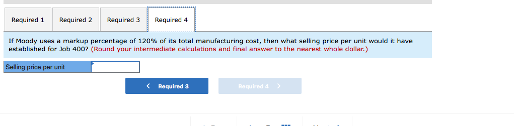 Required 1 Required 2 Required 3Required 4 If Moody uses a markup percentage of 120% of its total manufacturing cost, then what selling price per unit would it have established for Job 400? (Round your intermediate calculations and final answer to the nearest whole dollar.) Selling price per unit K Required 3 Required 4