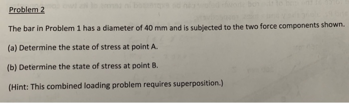 Problem2 The bar in Problem 1 has a diameter of 40 mm and is subjected to the two force components shown. (a) Determine the state of stress at point A. (b) Determine the state of stress at point B (Hint: This combined loading problem requires superposition.)