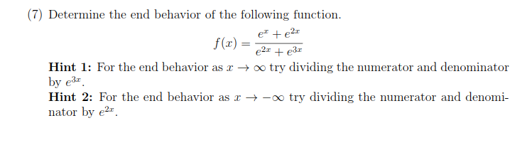(7) Determine the end behavior of the following function. Hint 1: For the end behavior as x -try dividing the numerator and denominator 3r Hint 2: For the end behavior as x →-oo try dividing the numerator and denomi- nator by e2*