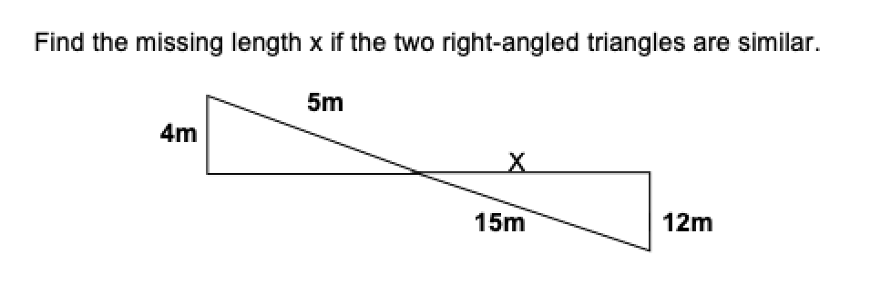 Find the missing length x if the two right-angled triangles are similar. 5m 4m 15m 12m