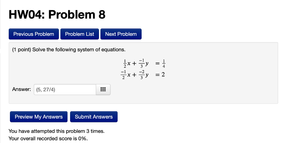 HW04: Problem 8 Previous Problem Problem List Next Problem (1 point) Solve the following system of equations. 4 Answer: (5, 27/4) Preview My Answers Submit Answers You have attempted this problem 3 times Your overall recorded score is 0%.