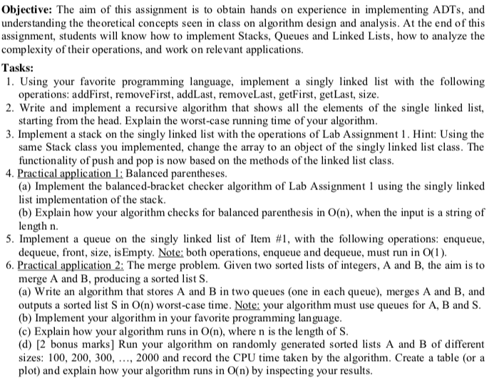 Objective: The aim of this assignment is to obtain hands on experience in implementing ADTs, and understanding the theoretical concepts seen in class on algorithm design and analysis. At the end of this assignment, students will know how to implement Stacks, Queues and Linked Lists, how to analyze the complexity of their operations, and work on rele vant applications Tasks: 1. Using your favorite programming language, implement a singly inked list with the following 2. Write and implement a recursive algorithm that showsall the elements of the single linked list, 3. Implement a stack on the singly linked list with the operations of Lab Assignmen. Hint: Using the operations: addFirst, removeFirst, addLast, removeLast, getFirst, getLast, size starting from the head. Explain the worst-case running time of your algorithm same Stack class you implemented, change the array to an object of the singly linked list class. The functionality of push and pop is now based on the methods of the linked list class 4. Practical application1 Balanced parentheses (a) Implement the balanced-bracket checker algorithm of Lab Assignment using the singly linked list implementation of the stack (b) Explain how your algorithm checks for balanced parenthesis in O(n), when the input is a string of length n 5. Implement a queue on the singly linked list of Item #1, with the following operations: enqueue, dequeue, front, size, is Empty. Note: both operations, enqueue and dequeue, must run in o(1) The merge problem. Given two sorted lists of integers, A and B, the aim is to merge A and B, producing a sorted list S (a) Write an algorithm that stores A and B in two queues (one in each queue), merges A and B, and outputs a sorted list S in O(n) worst-case time. Note: your algorithm must use queues for A, B and S (b) Implement your algorithm in your favorite programming language (c) Explain how your algorithm runs in O(n), where n is the length of S (d) [2 bonus marks] Run your algorithm on randomly generated sorted lists A and B of different sizes: 100, 200, 300, ..., 2000 and record the CPU time taken by the algorithm. Create a table (or a plot) and explain how your algorithm runs in O(n) by inspecting your results