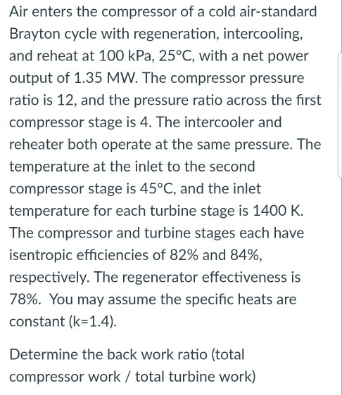Air enters the compressor of a cold air-standard Brayton cycle with regeneration, intercooling, and reheat at 100 kPa, 25°C, with a net power output of 1.35 MW. The compressor pressure ratio is 12, and the pressure ratio across the first compressor stage is 4. The intercooler and reheater both operate at the same pressure. The temperature at the inlet to the second compressor stage is 45°C, and the inlet temperature for each turbine stage is 1400 K The compressor and turbine stages each have isentropic efficiencies of 82% and 84% respectively. The regenerator effectiveness is 78%. You may assume the specific heats are constant (k=1.4). Determine the back work ratio (total compressor work / total turbine work)