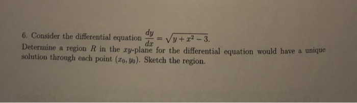 6. Consider the diferential equation dxV -3. Determine a region R in the xy plane for the differential equation would have a unique solution through each point (ro> Vo). Sketch the region.