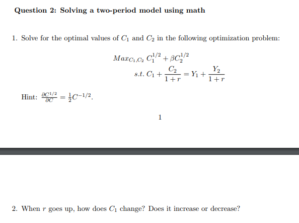 Question 2: Solving a two-period model using math 1. Solve for the optimal values of Ci and C2 in the following optimization problem C2 1+r Y2 Hint: 0C1/2=3c-1/2 2. When r goes up, how does C1 change? Does it increase or decrease?