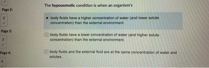 The hypoosmotic condition is when an organisms Page 2: . body fluids have a higher concentration of water (and lower solute concentration) than the external environment. Page 3: body fluids have a lower concentration of water (and higher solute concentration) than the external environment. body fluids and the external fluid are at the same concentration of water and solutes Page 4: 4
