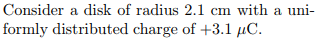 Consider a disk of radius 2.1 cm with a uni- formly distributed charge of +3.1
