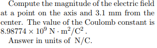 at a point on the axis and 3.1 mm from the center. The value of the Coulomb constant is 8.98774 x 109 N·m2/C2 Answer in units