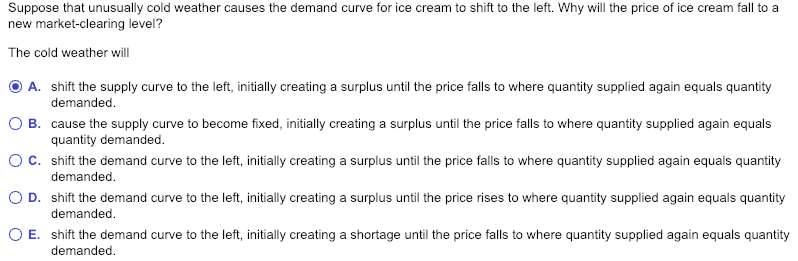 Suppose that unusually cold weather causes the demand curve for ice cream to shift to the left. Why will the price of ice cream fall to a new market-clearing level? The cold weather wil O A. shift the supply curve to the left, initially creating a surplus until the price falls to where quantity supplied again equals quantity ○ B. cause the supply curve to become fixed, initially creating a surplus until the price falls to where quantity supplied again equals O C. shift the demand curve to the left, initially creating a surplus until the price falls to where quantity supplied again equals quantity 0 D. shift the demand curve to the left, initially creating a surplus until the price rises to where quantity supplied again equals quantity 0 E. shift the demand curve to the left, initially creating a shortage until the price falls to where quantity supplied again equals quantity demanded quantity demanded demanded demanded demanded