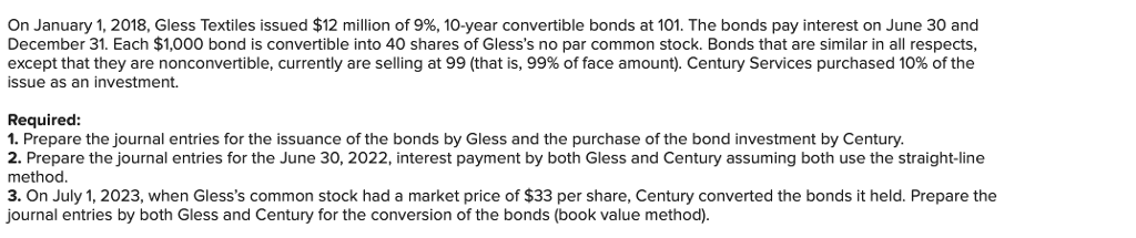 On January 1, 2018, Gless Textiles issued $12 million of 9%, 10-year convertible bonds at 101. The bonds pay interest on June 30 and December 31. Each $1,000 bond is convertible into 40 shares of Glesss no par common stock. Bonds that are similar in all respects, except that they are nonconvertible, currently are selling at 99 (that is, 99% of face amount). Century Services purchased 10% of the issue as an investment. Required 1. Prepare the journal entries for the issuance of the bonds by Gless and the purchase of the bond investment by Century. 2. Prepare the journal entries for the June 30, 2022, interest payment by both Gless and Century assuming both use the straight-line method 3. On July 1, 2023, when Glesss common stock had a market price of $33 per share, Century converted the bonds it held. Prepare the ournal entries by both Gless and Century for the conversion of the bonds (book value method)