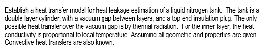 Establish a heat transfer model for heat leakage estimation of a liquid-nitrogen tank. The tank is a double-layer cylinder, with a vacuum gap between layers, and a top-end insulation plug. The only possible heat transfer over the vacuum gap is by thermal radiation. For the inner-layer, the heat conductivity is proportional to local temperature. Assuming all geometric and properties are given Convective heat transfers are also known