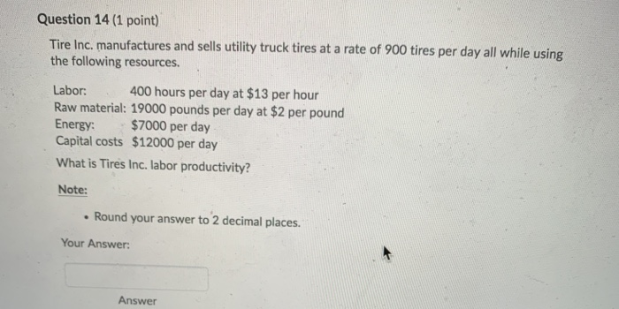 Question 14 (1 point) Tire Inc. manufactures and sells utility truck tires at a rate of 900 tires per day all while using the following resources. 400 hours per day at $13 per hour Labor: Raw material: 19000 pounds per day at $2 per pound Energy: $7000 per day Capital costs $12000 per day What is Tires Inc. labor productivity? Note: Round your answer to 2 decimal places Your Answer: Answer