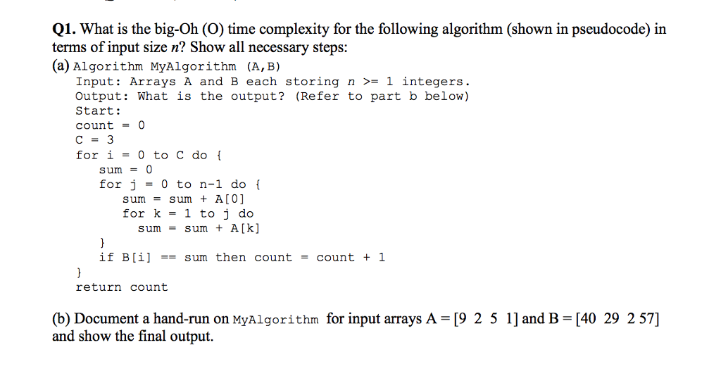 Q1. What is the big-Oh (O) time complexity for the following algorithm (shown in pseudocode) in terms of input size n? Show all necessary steps: (a) Algorithm MyAlgorithm (A,B) Input: Arrays A and B each storing n >- 1 integers Output: What is the output? (Refer to part b below) Start: count0 С 3 for i0 to C do sum O for j 0 to n-l do sumsum + A[0] for k - 1 to j do sumsum A [k] if B[il -sum then count - count 1 return count (b) Document a hand-run on MyAlgorithm for input arrays A [9 2 5 1] and B [40 29 257] and show the final output.